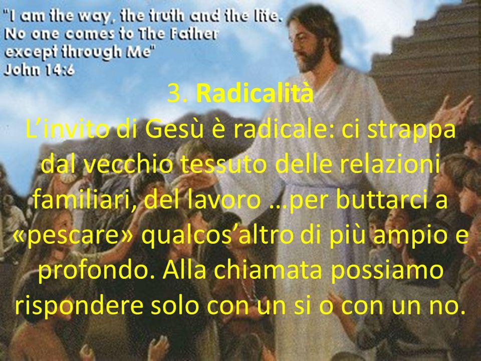 3. Radicalità Linvito di Gesù è radicale: ci strappa dal vecchio tessuto delle relazioni familiari, del lavoro …per buttarci a «pescare» qualcosaltro