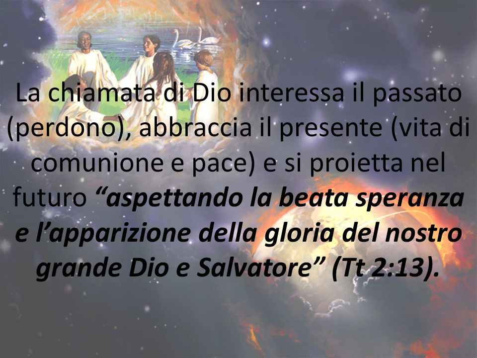 La chiamata di Dio interessa il passato (perdono), abbraccia il presente (vita di comunione e pace) e si proietta nel futuro aspettando la beata spera