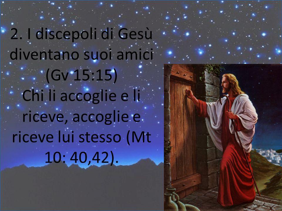 2. I discepoli di Gesù diventano suoi amici (Gv 15:15) Chi li accoglie e li riceve, accoglie e riceve lui stesso (Mt 10: 40,42).