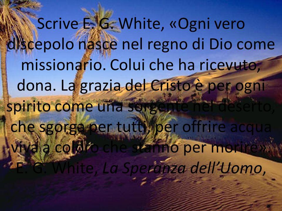 Scrive E. G. White, «Ogni vero discepolo nasce nel regno di Dio come missionario. Colui che ha ricevuto, dona. La grazia del Cristo è per ogni spirito