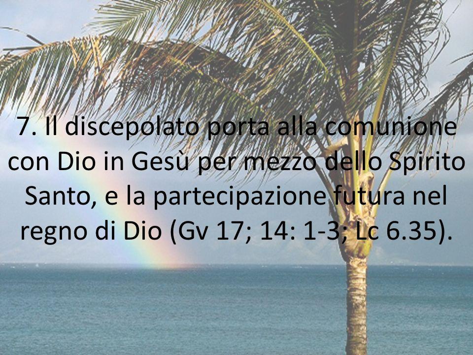 7. Il discepolato porta alla comunione con Dio in Gesù per mezzo dello Spirito Santo, e la partecipazione futura nel regno di Dio (Gv 17; 14: 1-3; Lc