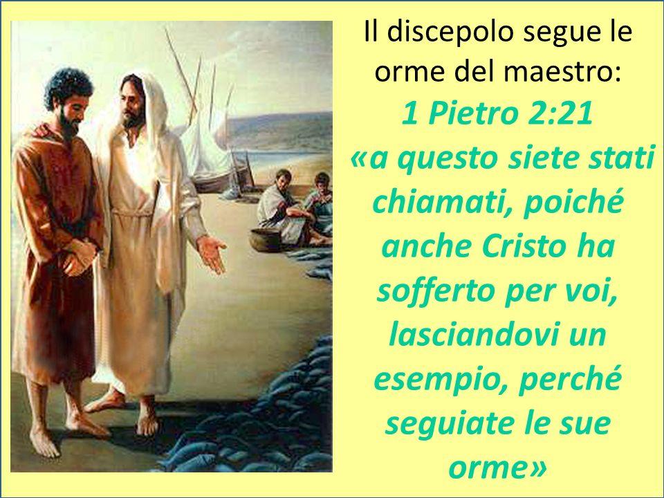 Il discepolo segue le orme del maestro: 1 Pietro 2:21 «a questo siete stati chiamati, poiché anche Cristo ha sofferto per voi, lasciandovi un esempio,