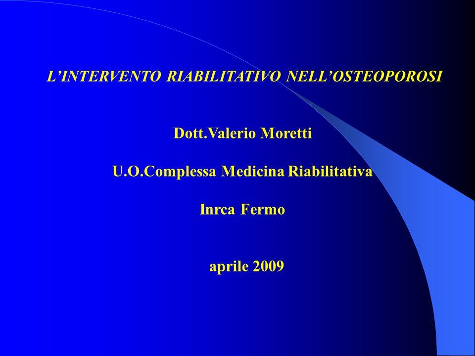 LINTERVENTO RIABILITATIVO NELLOSTEOPOROSI Dott.Valerio Moretti U.O.Complessa Medicina Riabilitativa Inrca Fermo aprile 2009