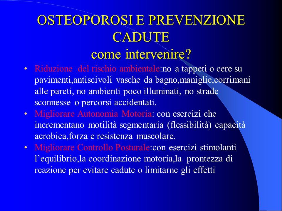 OSTEOPOROSI E PREVENZIONE CADUTE Prevenzione:è necessario evidenziare le variazioni fisologiche legate alletà: tra i 60\70 vi è riduzione tono e massa
