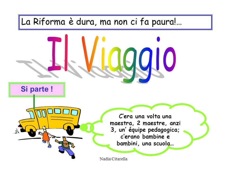 Nadia Citarella La Riforma è dura, ma non ci fa paura!… Cera una volta una maestra, 2 maestre, anzi 3, un équipe pedagogica; cerano bambine e bambini, una scuola… Si parte !