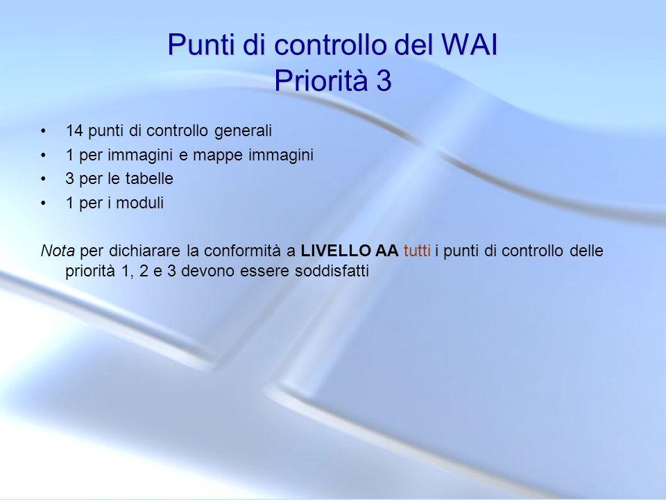 Punti di controllo del WAI Priorità 3 14 punti di controllo generali 1 per immagini e mappe immagini 3 per le tabelle 1 per i moduli Nota per dichiara