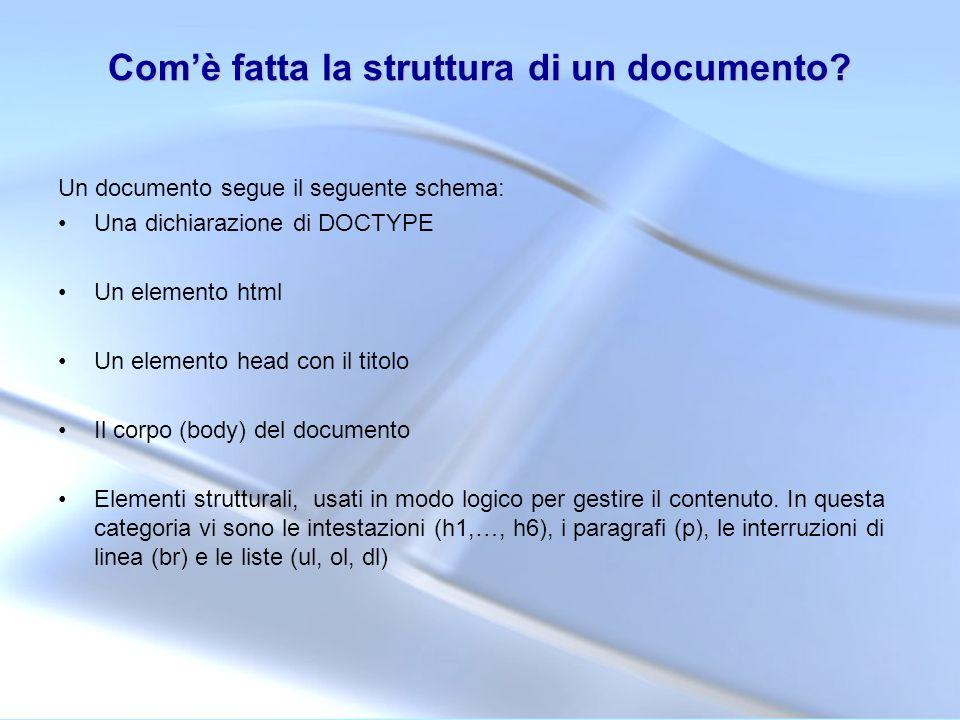 Comè fatta la struttura di un documento? Un documento segue il seguente schema: Una dichiarazione di DOCTYPE Un elemento html Un elemento head con il