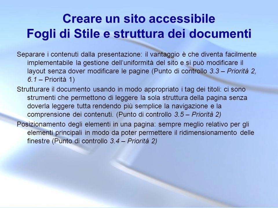 Creare un sito accessibile Fogli di Stile e struttura dei documenti Separare i contenuti dalla presentazione: il vantaggio è che diventa facilmente im