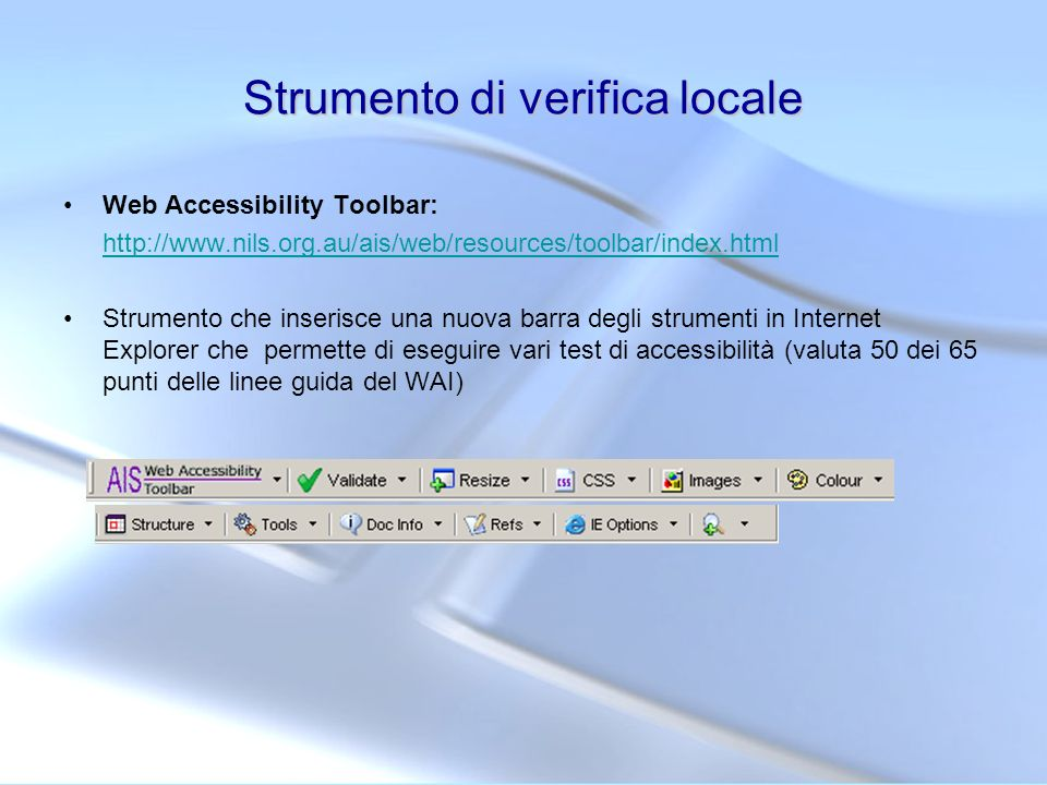 Strumento di verifica locale Web Accessibility Toolbar: http://www.nils.org.au/ais/web/resources/toolbar/index.html Strumento che inserisce una nuova
