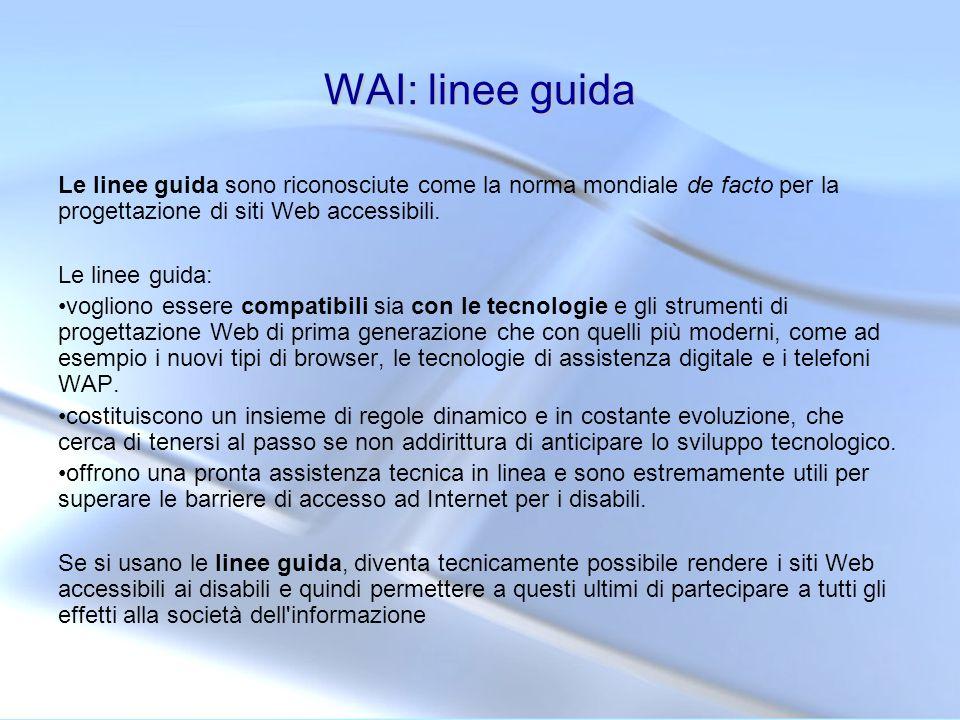 WAI: linee guida Le linee guida sono riconosciute come la norma mondiale de facto per la progettazione di siti Web accessibili. Le linee guida: voglio
