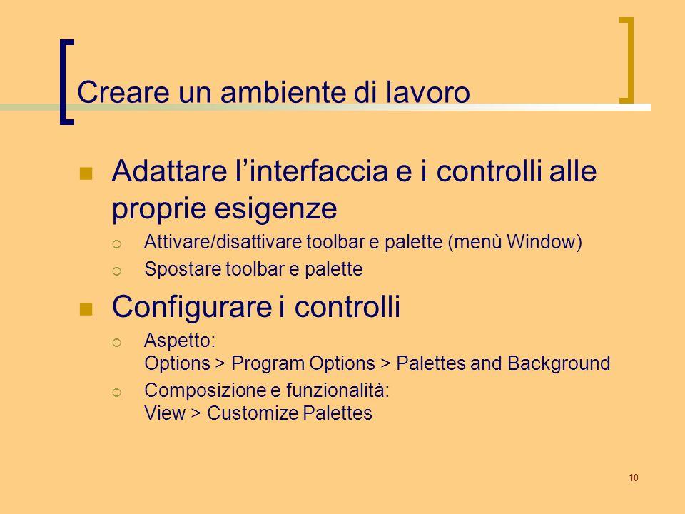 10 Creare un ambiente di lavoro Adattare linterfaccia e i controlli alle proprie esigenze Attivare/disattivare toolbar e palette (menù Window) Spostar