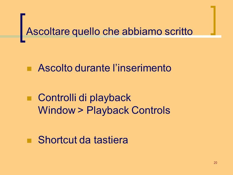 20 Ascoltare quello che abbiamo scritto Ascolto durante linserimento Controlli di playback Window > Playback Controls Shortcut da tastiera