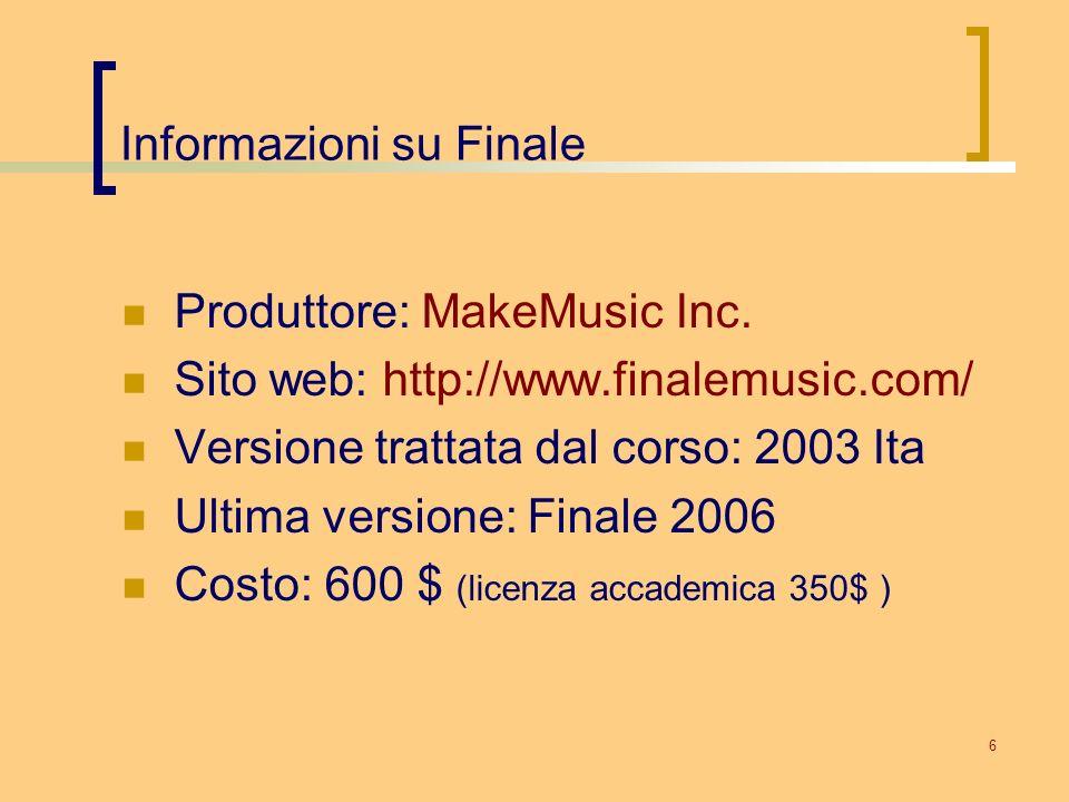 6 Informazioni su Finale Produttore: MakeMusic Inc. Sito web: http://www.finalemusic.com/ Versione trattata dal corso: 2003 Ita Ultima versione: Final