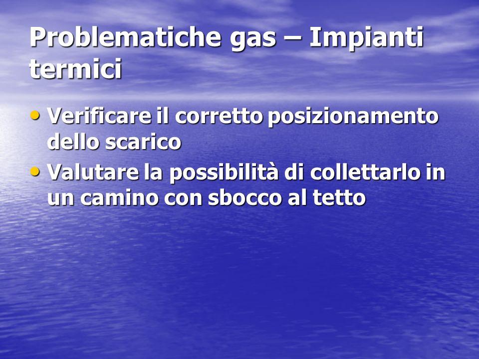 Problematiche gas – Impianti termici Verificare il corretto posizionamento dello scarico Verificare il corretto posizionamento dello scarico Valutare