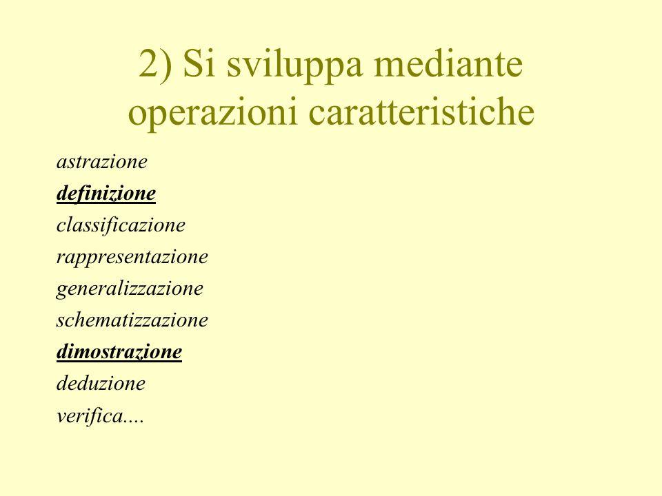 2) Si sviluppa mediante operazioni caratteristiche astrazione definizione classificazione rappresentazione generalizzazione schematizzazione dimostraz