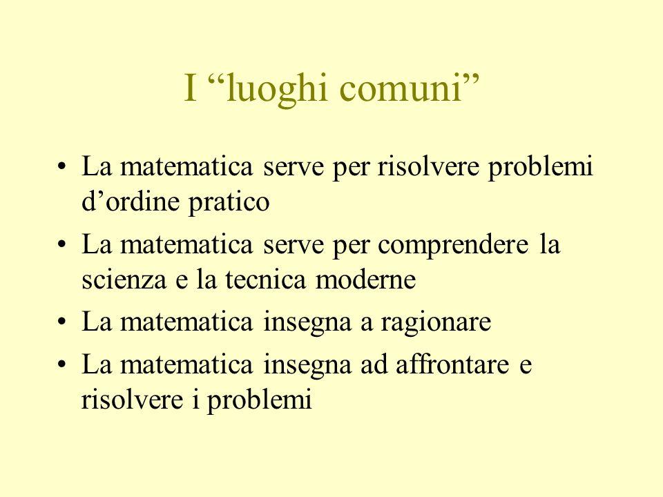 I luoghi comuni La matematica serve per risolvere problemi dordine pratico La matematica serve per comprendere la scienza e la tecnica moderne La mate