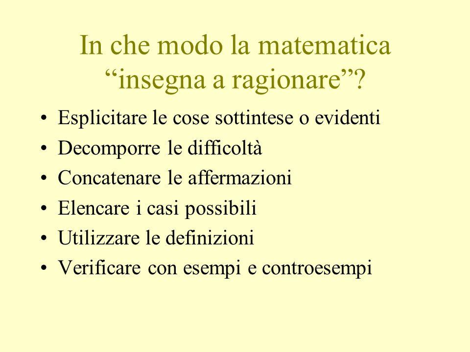 In che modo la matematica insegna a ragionare? Esplicitare le cose sottintese o evidenti Decomporre le difficoltà Concatenare le affermazioni Elencare
