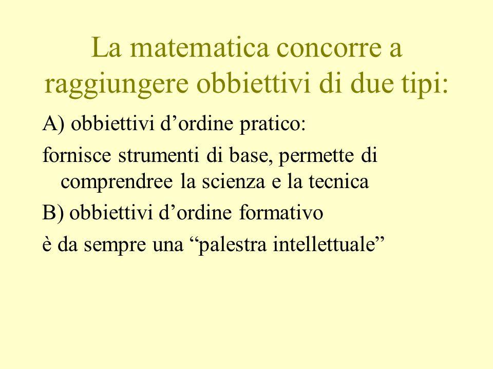 La matematica concorre a raggiungere obbiettivi di due tipi: A) obbiettivi dordine pratico: fornisce strumenti di base, permette di comprendree la sci
