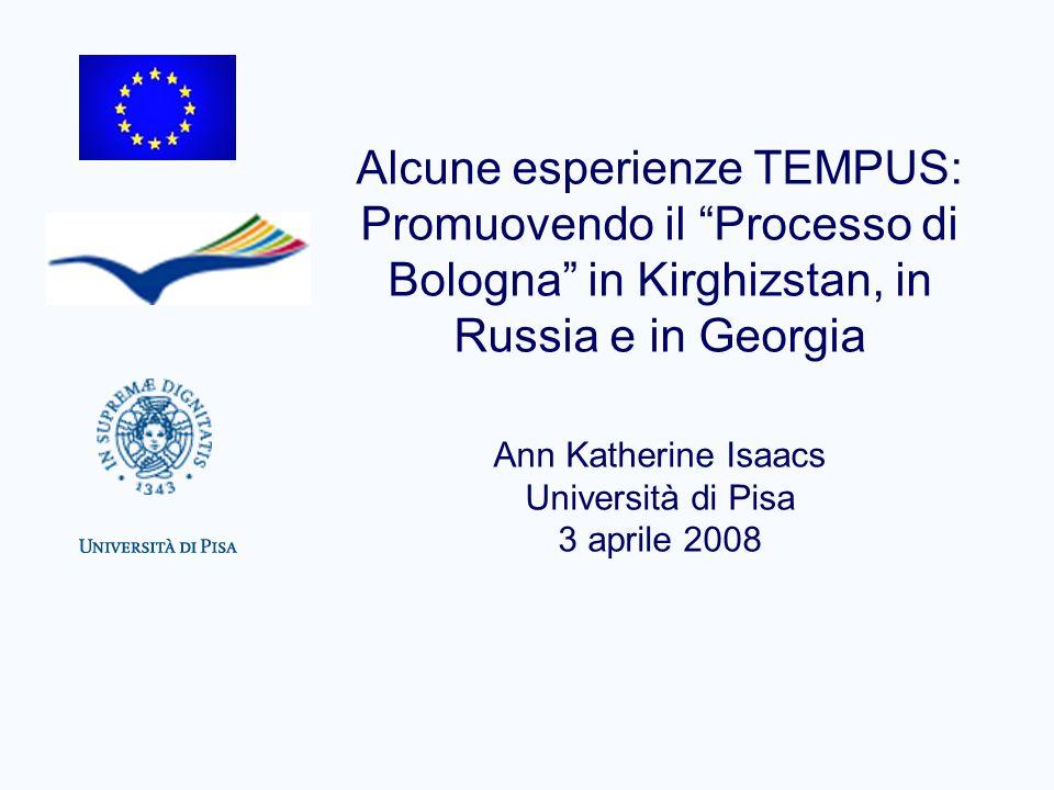 Alcune esperienze TEMPUS: Promuovendo il Processo di Bologna in Kirghizstan, in Russia e in Georgia Ann Katherine Isaacs Università di Pisa 3 aprile 2