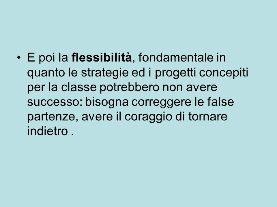 E poi la flessibilità, fondamentale in quanto le strategie ed i progetti concepiti per la classe potrebbero non avere successo: bisogna correggere le