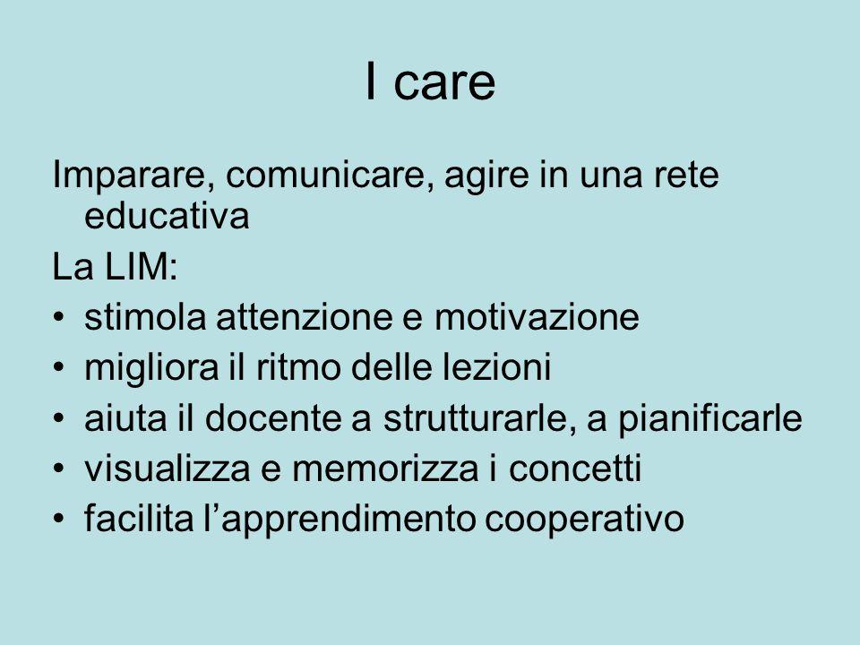 I care Imparare, comunicare, agire in una rete educativa La LIM: stimola attenzione e motivazione migliora il ritmo delle lezioni aiuta il docente a s