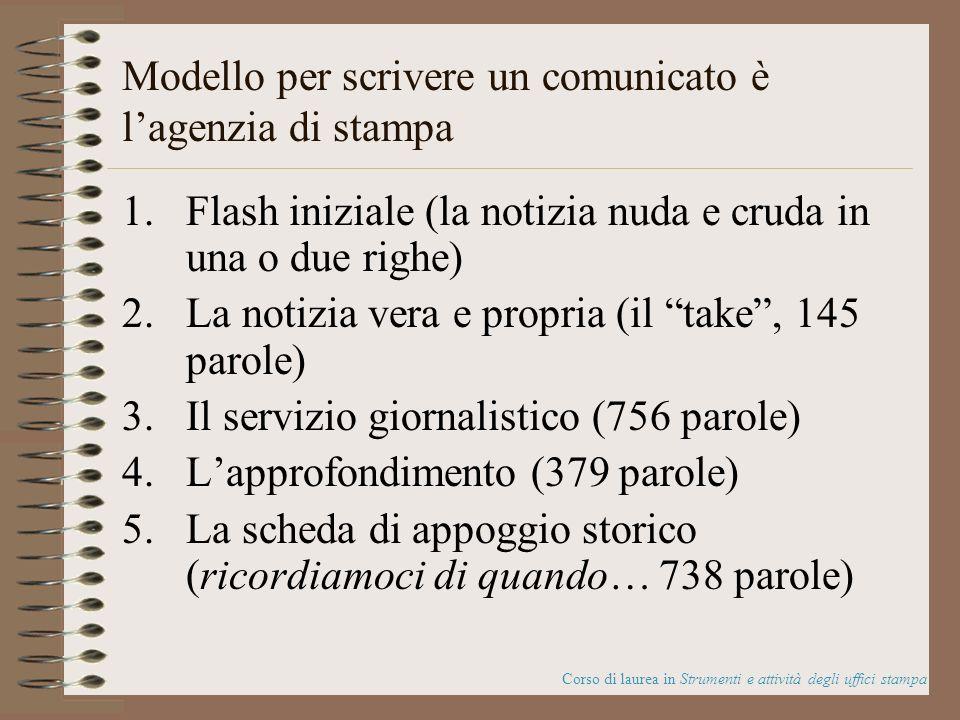 Modello per scrivere un comunicato è lagenzia di stampa 1.Flash iniziale (la notizia nuda e cruda in una o due righe) 2.La notizia vera e propria (il