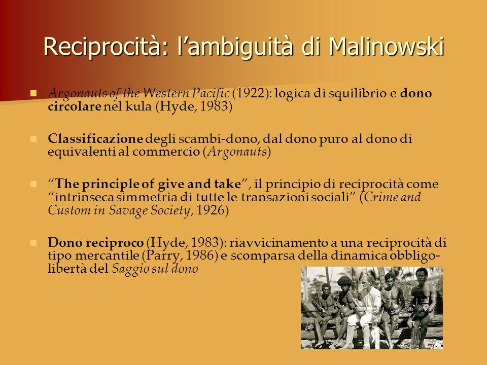Reciprocità: lambiguità di Malinowski Argonauts of the Western Pacific (1922): logica di squilibrio e dono circolare nel kula (Hyde, 1983) Classificaz