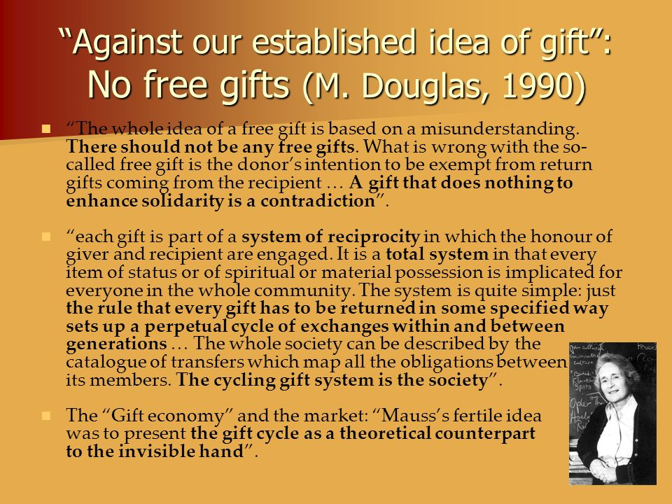 Against our established idea of gift: No free gifts (M. Douglas, 1990) The whole idea of a free gift is based on a misunderstanding. There should not