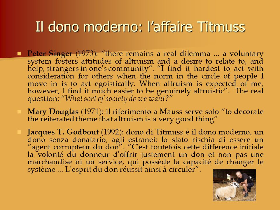 Il dono moderno: laffaire Titmuss Peter Singer (1973): there remains a real dilemma... a voluntary system fosters attitudes of altruism and a desire t