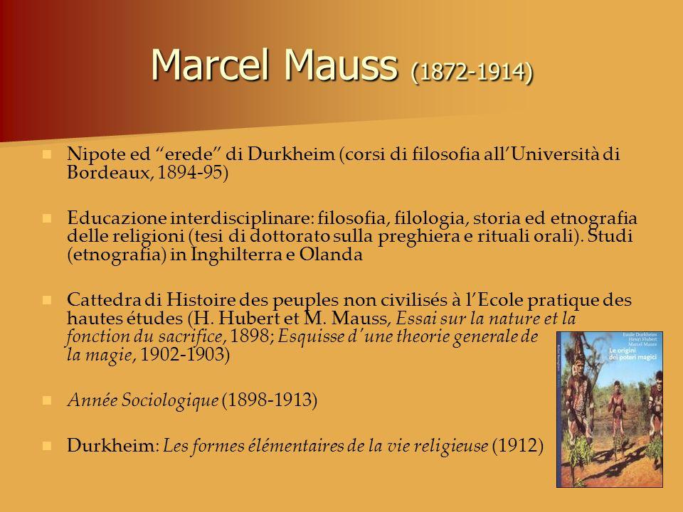 Marcel Mauss (1872-1914) Nipote ed erede di Durkheim (corsi di filosofia allUniversità di Bordeaux, 1894-95) Educazione interdisciplinare: filosofia,