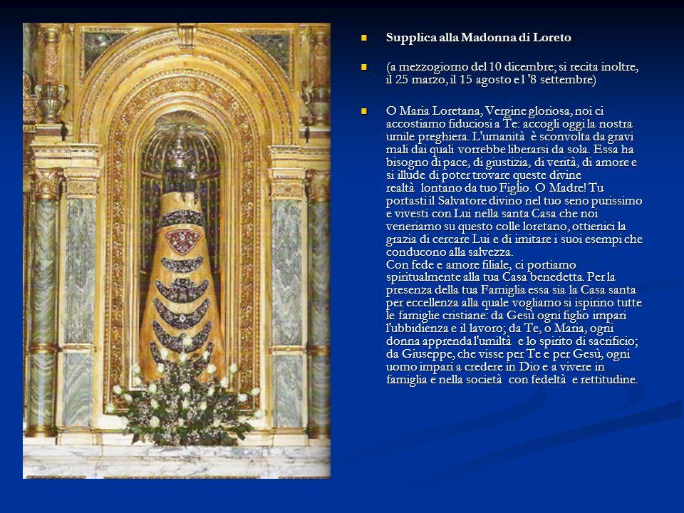 Supplica alla Madonna di Loreto Supplica alla Madonna di Loreto (a mezzogiorno del 10 dicembre; si recita inoltre, il 25 marzo, il 15 agosto e l '8 se