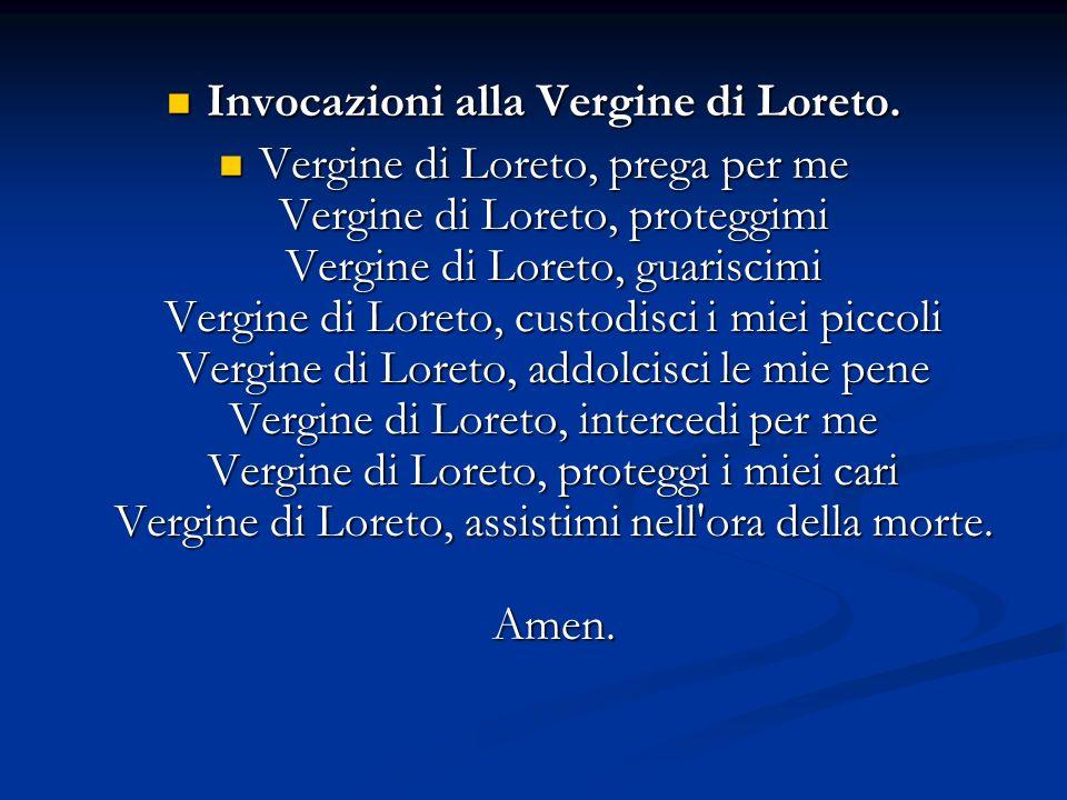 Invocazioni alla Vergine di Loreto. Invocazioni alla Vergine di Loreto. Vergine di Loreto, prega per me Vergine di Loreto, proteggimi Vergine di Loret