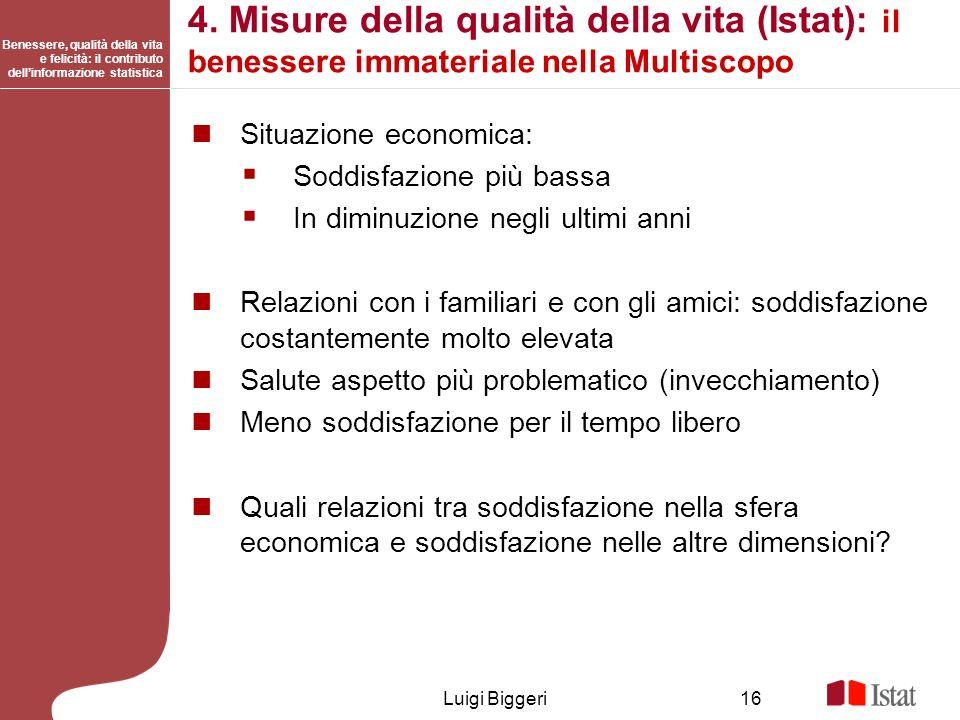 Benessere, qualità della vita e felicità: il contributo dellinformazione statistica Luigi Biggeri16 4. Misure della qualità della vita (Istat): il ben