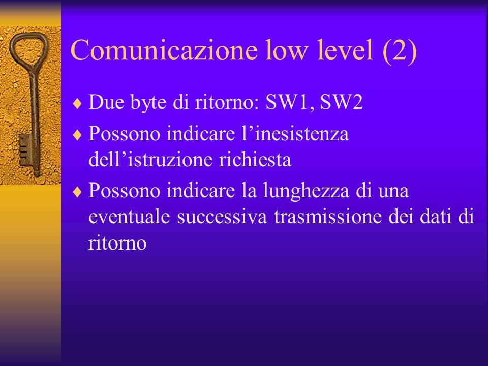 Comunicazione low level (2) Due byte di ritorno: SW1, SW2 Possono indicare linesistenza dellistruzione richiesta Possono indicare la lunghezza di una eventuale successiva trasmissione dei dati di ritorno