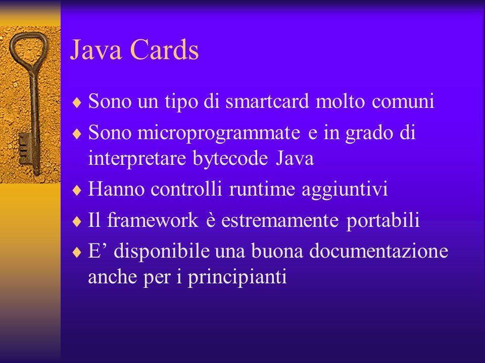 Java Cards Sono un tipo di smartcard molto comuni Sono microprogrammate e in grado di interpretare bytecode Java Hanno controlli runtime aggiuntivi Il framework è estremamente portabili E disponibile una buona documentazione anche per i principianti