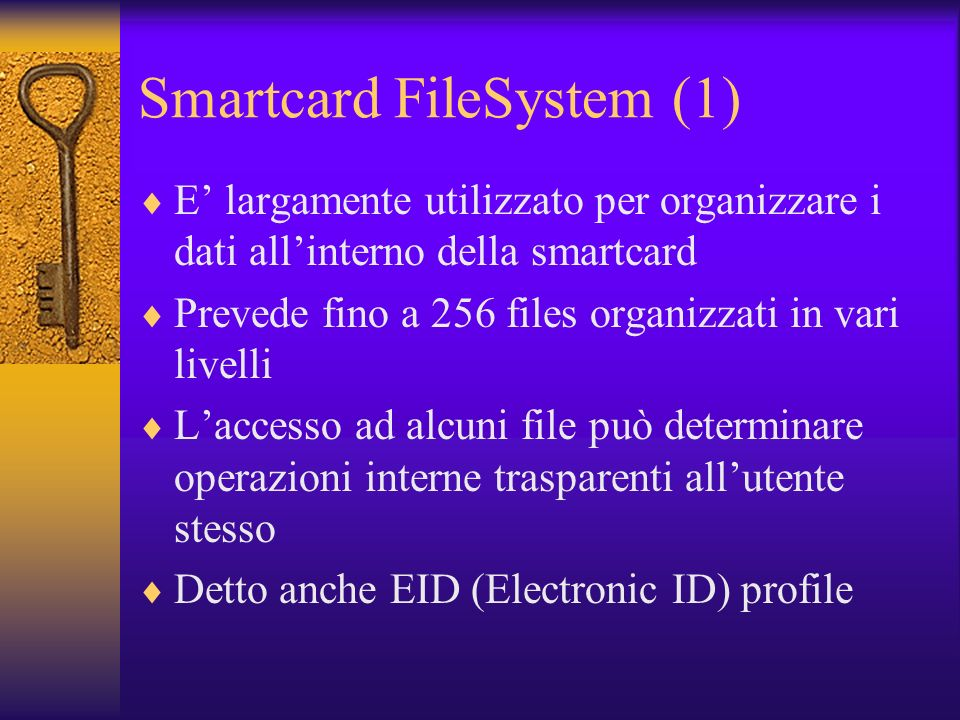 Smartcard FileSystem (1) E largamente utilizzato per organizzare i dati allinterno della smartcard Prevede fino a 256 files organizzati in vari livelli Laccesso ad alcuni file può determinare operazioni interne trasparenti allutente stesso Detto anche EID (Electronic ID) profile