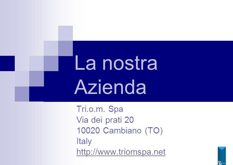 La nostra Azienda Tri.o.m. Spa Via dei prati 20 10020 Cambiano (TO) Italy http://www.triomspa.net