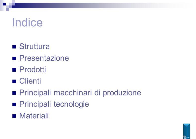Indice Struttura Presentazione Prodotti Clienti Principali macchinari di produzione Principali tecnologie Materiali