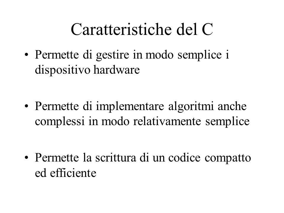 Caratteristiche del C Permette di gestire in modo semplice i dispositivo hardware Permette di implementare algoritmi anche complessi in modo relativam