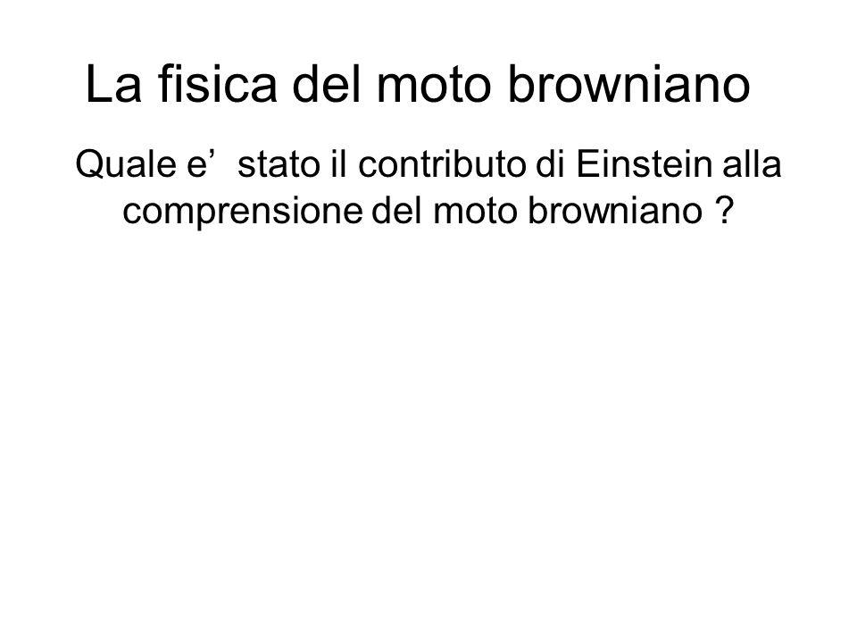 La fisica del moto browniano Quale e stato il contributo di Einstein alla comprensione del moto browniano ?