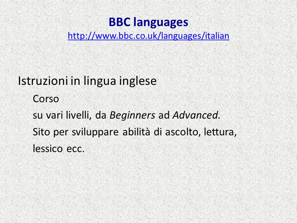 BBC languages http://www.bbc.co.uk/languages/italian http://www.bbc.co.uk/languages/italian Istruzioni in lingua inglese Corso su vari livelli, da Beg