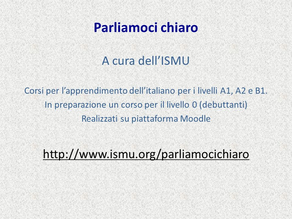 Parliamoci chiaro A cura dellISMU Corsi per lapprendimento dellitaliano per i livelli A1, A2 e B1. In preparazione un corso per il livello 0 (debuttan
