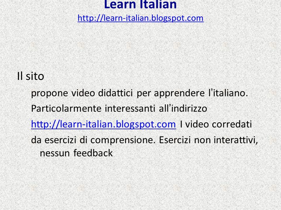 Learn Italian http://learn-italian.blogspot.com http://learn-italian.blogspot.com Il sito propone video didattici per apprendere litaliano. Particolar
