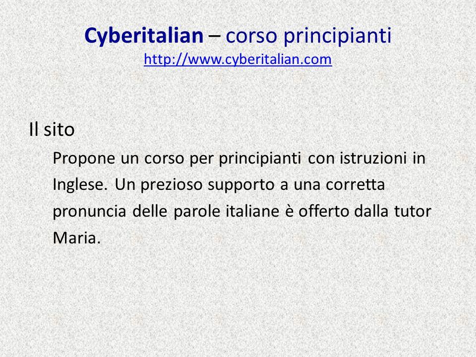 Cyberitalian – corso principianti http://www.cyberitalian.com http://www.cyberitalian.com Il sito Propone un corso per principianti con istruzioni in