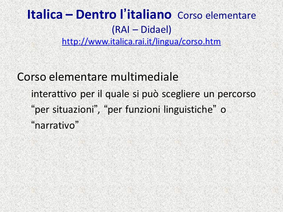 Italica – Dentro litaliano Corso elementare (RAI – Didael) http://www.italica.rai.it/lingua/corso.htm http://www.italica.rai.it/lingua/corso.htm Corso