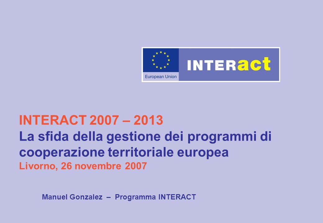 INTERACT 2007 – 2013 La sfida della gestione dei programmi di cooperazione territoriale europea Livorno, 26 novembre 2007 Manuel Gonzalez – Programma