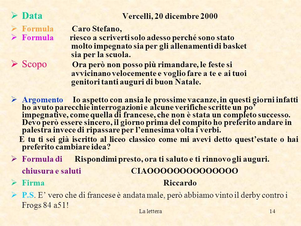 La lettera13 Data Destinatario Presa di contatto Corpo della lettera Formula di chiusura e saluti Firma Vercelli 8 maggio 2001 Cara Giulia, Sono appena tornata a casa dalla gita scolastica a Verona e voglio subito farti sapere che tutto è andato nel migliore dei modi, mi sono proprio divertita.