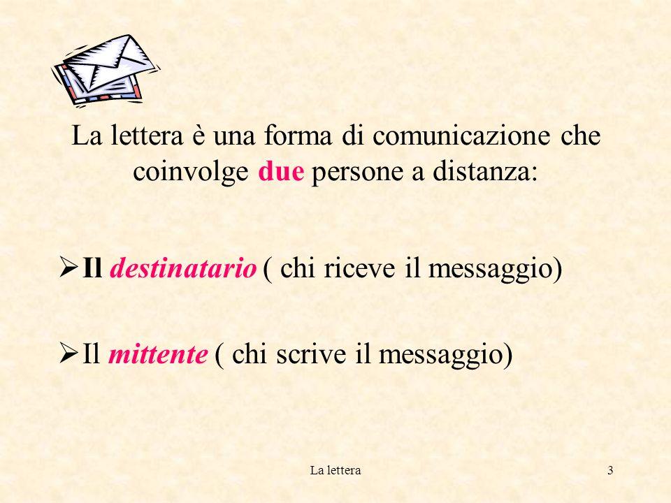 La lettera3 La lettera è una forma di comunicazione che coinvolge due persone a distanza: Il destinatario ( chi riceve il messaggio) Il mittente ( chi scrive il messaggio)