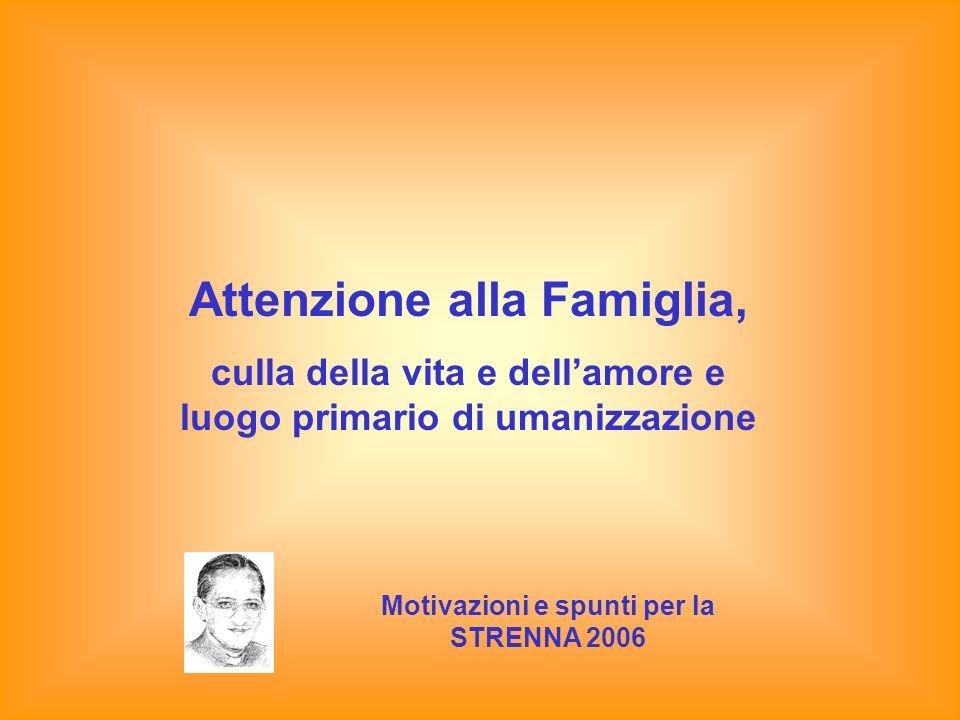 Attenzione alla Famiglia, culla della vita e dellamore e luogo primario di umanizzazione Motivazioni e spunti per la STRENNA 2006