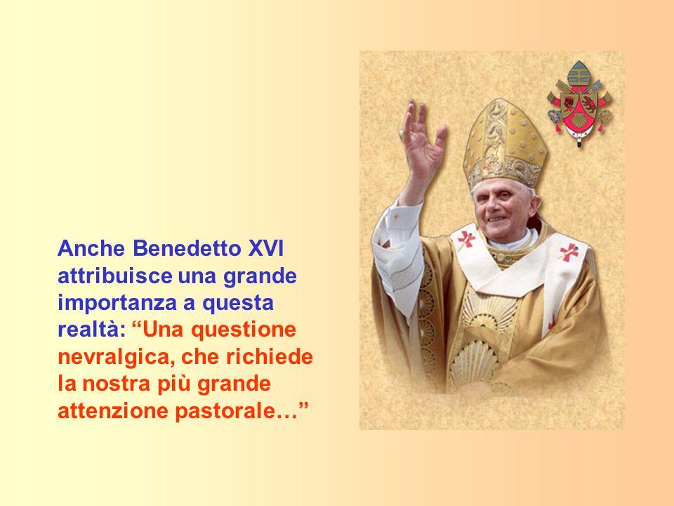 Anche Benedetto XVI attribuisce una grande importanza a questa realtà: Una questione nevralgica, che richiede la nostra più grande attenzione pastoral